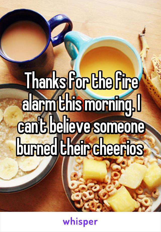 Thanks for the fire alarm this morning. I can't believe someone burned their cheerios