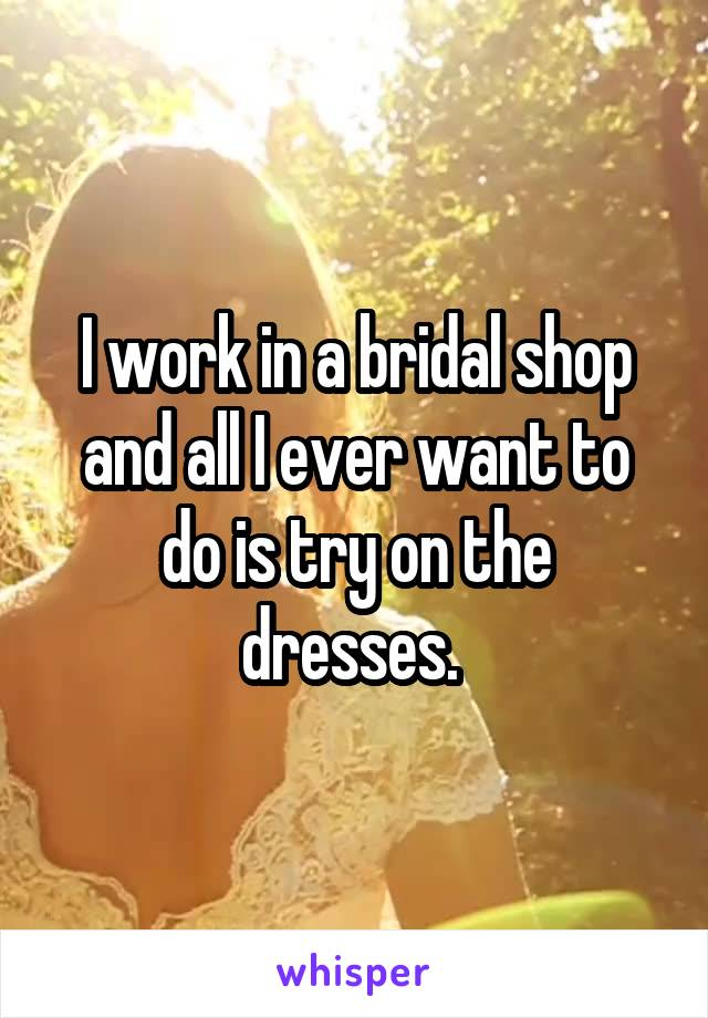 I work in a bridal shop and all I ever want to do is try on the dresses.