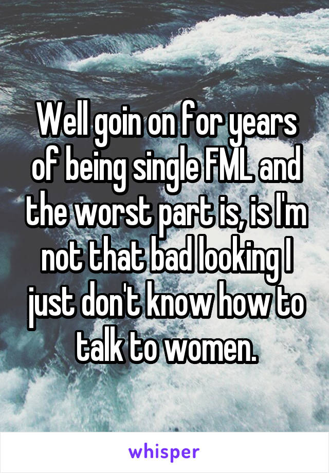 Well goin on for years of being single FML and the worst part is, is I'm not that bad looking I just don't know how to talk to women.