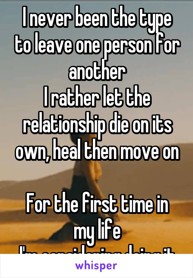 I never been the type to leave one person for another I rather let the relationship die on its own, heal then move on  For the first time in my life I'm considering doing it
