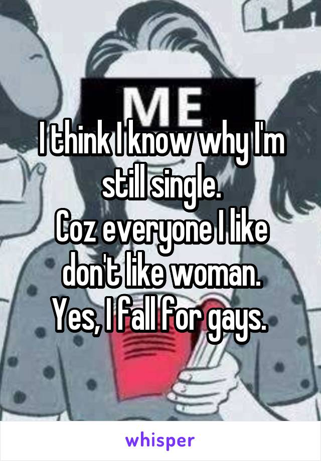 I think I know why I'm still single. Coz everyone I like don't like woman. Yes, I fall for gays.