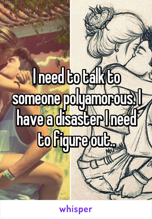 I need to talk to someone polyamorous. I have a disaster I need to figure out..