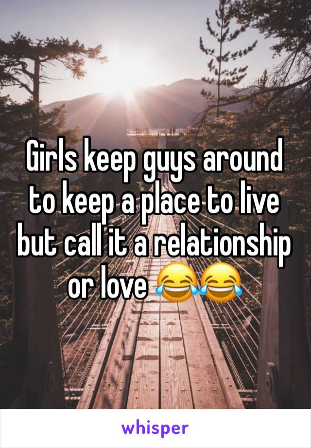 Girls keep guys around  to keep a place to live but call it a relationship or love 😂😂