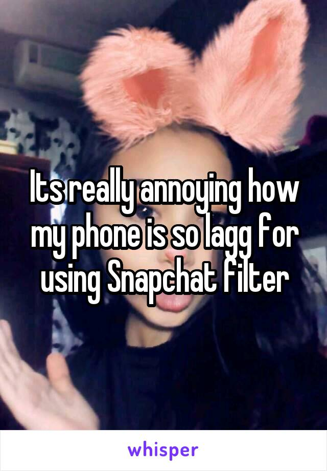 Its really annoying how my phone is so lagg for using Snapchat filter