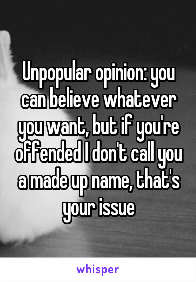 Unpopular opinion: you can believe whatever you want, but if you're offended I don't call you a made up name, that's your issue