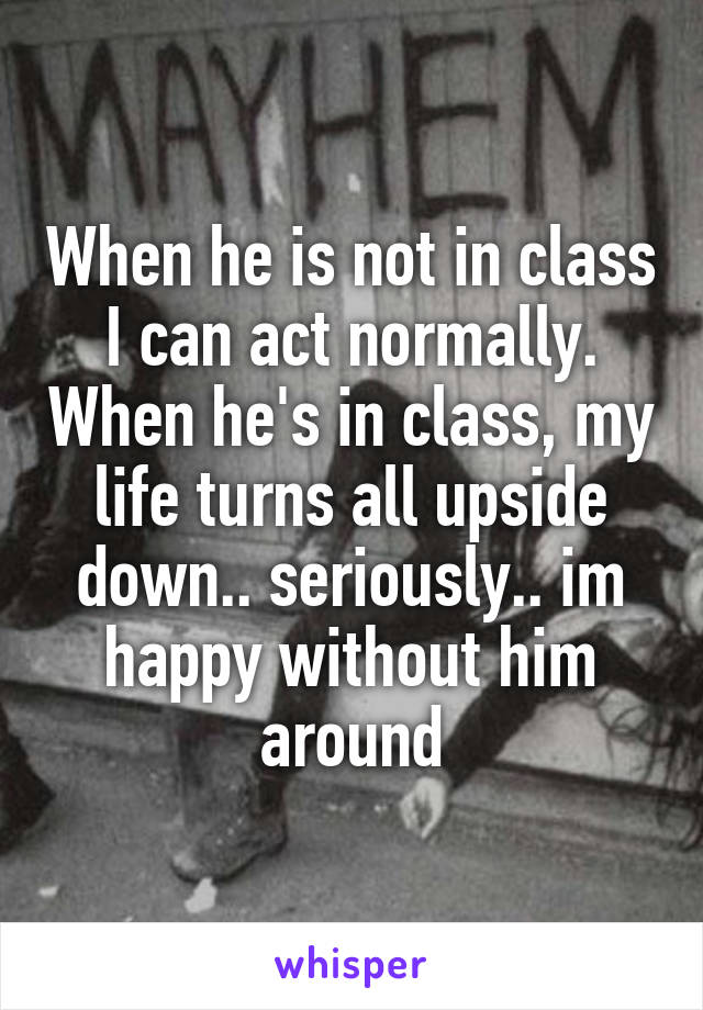 When he is not in class I can act normally. When he's in class, my life turns all upside down.. seriously.. im happy without him around