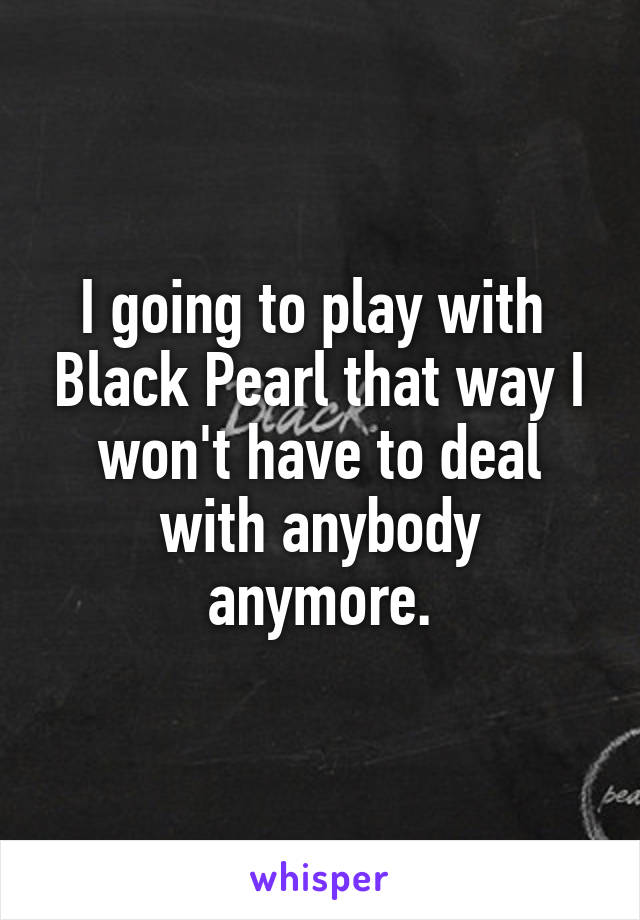 I going to play with  Black Pearl that way I won't have to deal with anybody anymore.