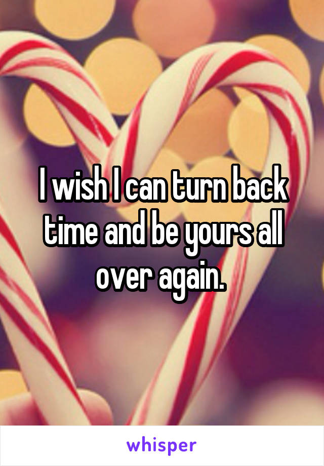 I wish I can turn back time and be yours all over again.