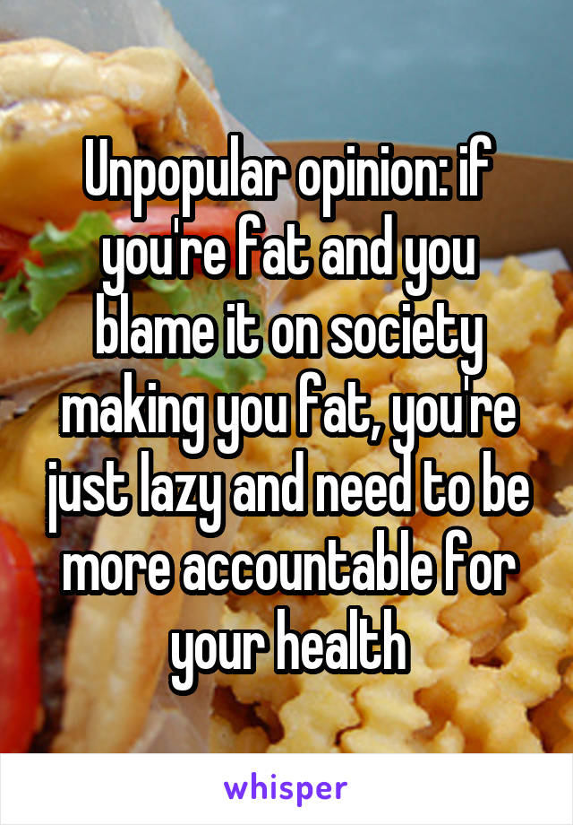 Unpopular opinion: if you're fat and you blame it on society making you fat, you're just lazy and need to be more accountable for your health