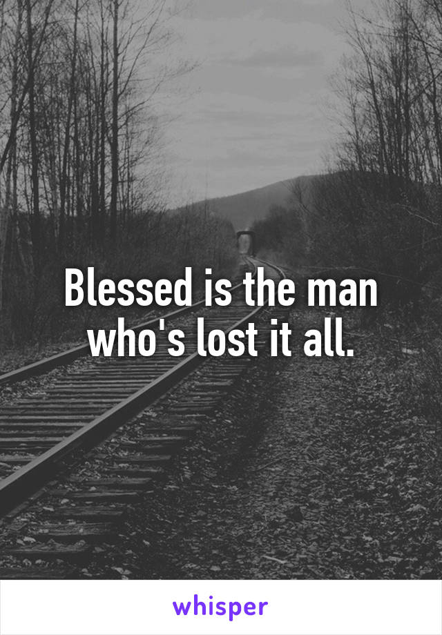 Blessed is the man who's lost it all.