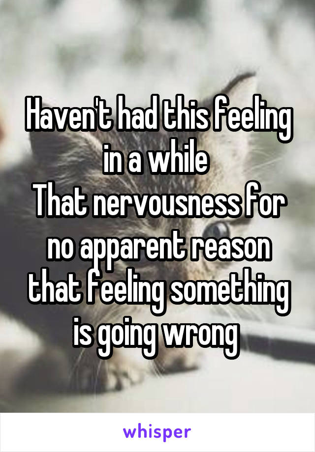 Haven't had this feeling in a while  That nervousness for no apparent reason that feeling something is going wrong