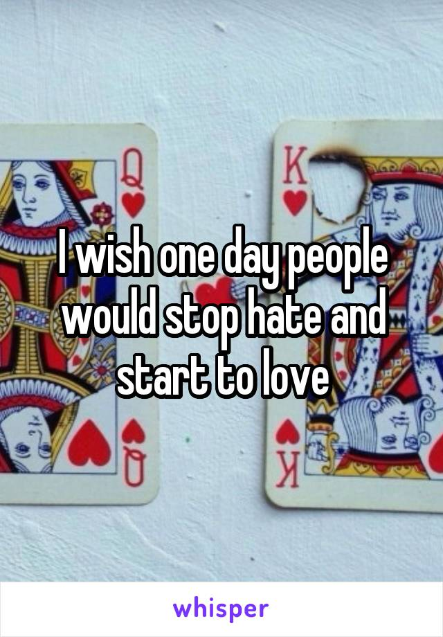 I wish one day people would stop hate and start to love
