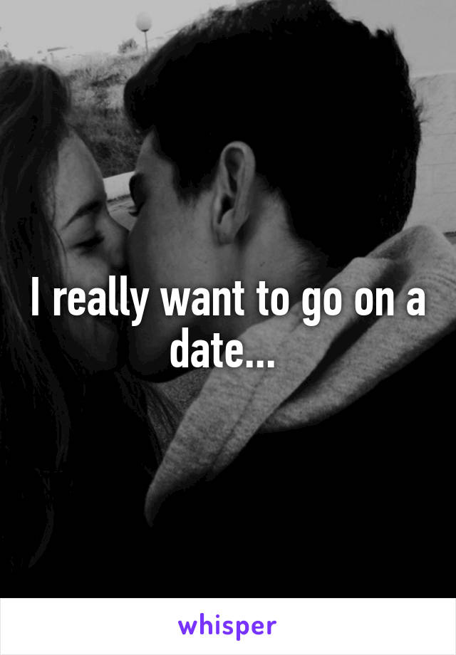I really want to go on a date...
