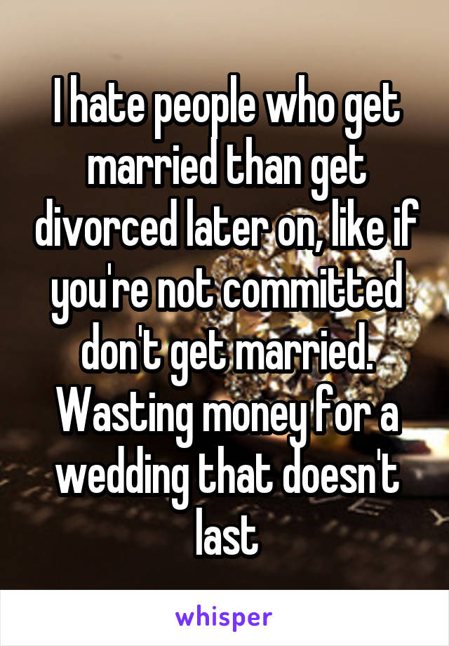 I hate people who get married than get divorced later on, like if you're not committed don't get married. Wasting money for a wedding that doesn't last