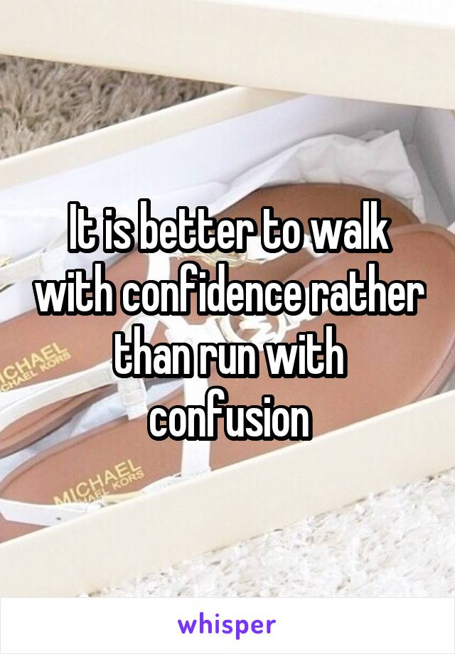 It is better to walk with confidence rather than run with confusion