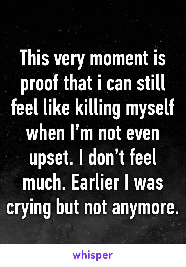 This very moment is proof that i can still feel like killing myself when I'm not even upset. I don't feel much. Earlier I was crying but not anymore.