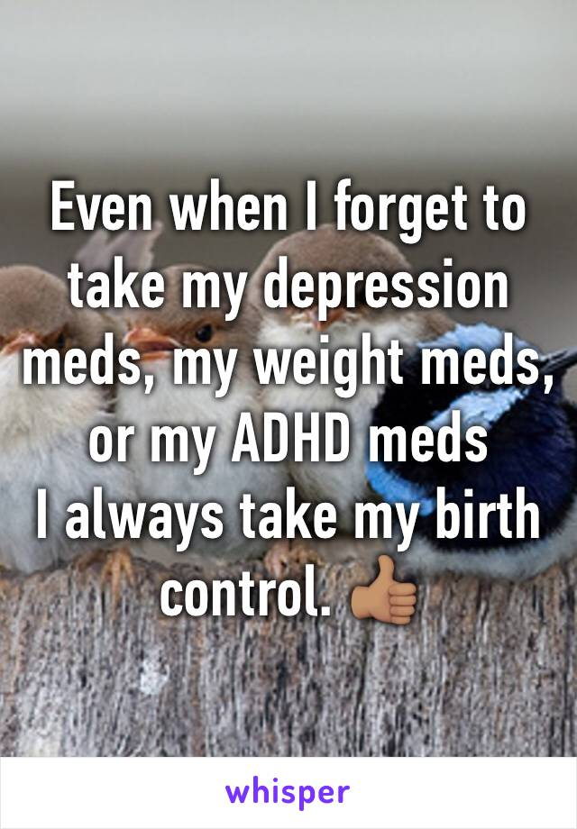 Even when I forget to take my depression meds, my weight meds, or my ADHD meds I always take my birth control. 👍🏽