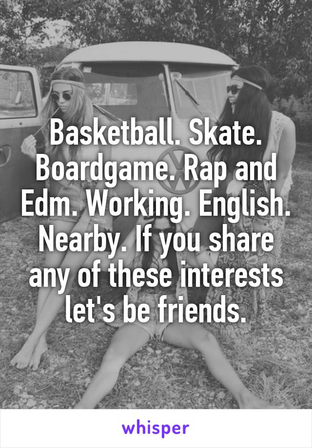 Basketball. Skate. Boardgame. Rap and Edm. Working. English. Nearby. If you share any of these interests let's be friends.