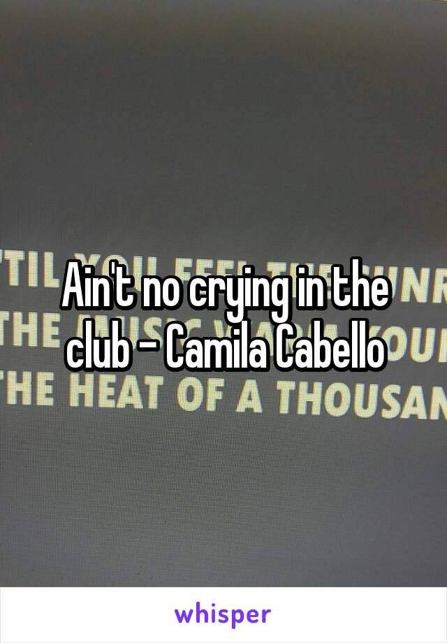 Ain't no crying in the club - Camila Cabello