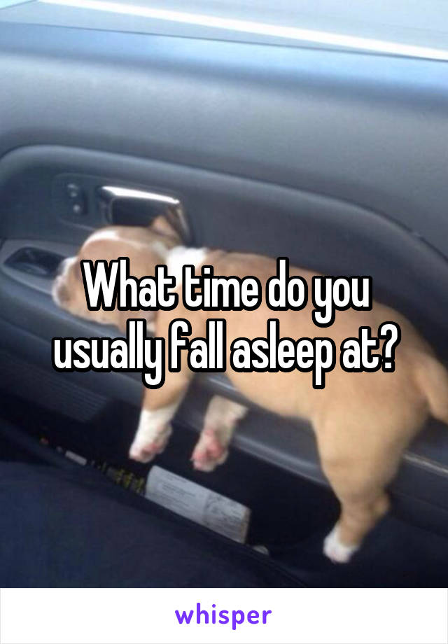 What time do you usually fall asleep at?
