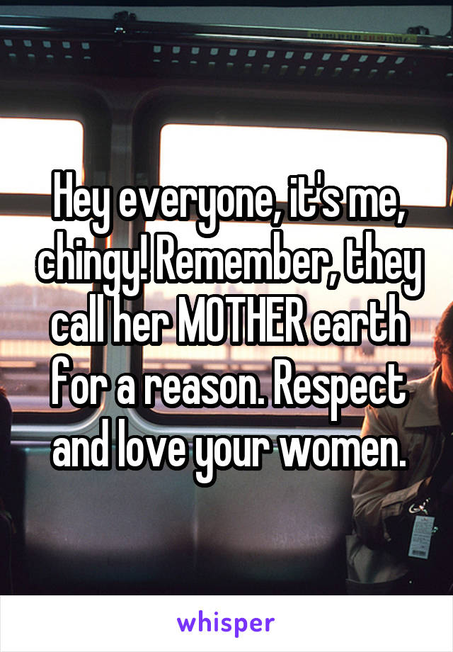 Hey everyone, it's me, chingy! Remember, they call her MOTHER earth for a reason. Respect and love your women.
