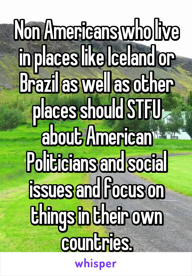 Non Americans who live in places like Iceland or Brazil as well as other places should STFU about American Politicians and social issues and focus on things in their own countries.
