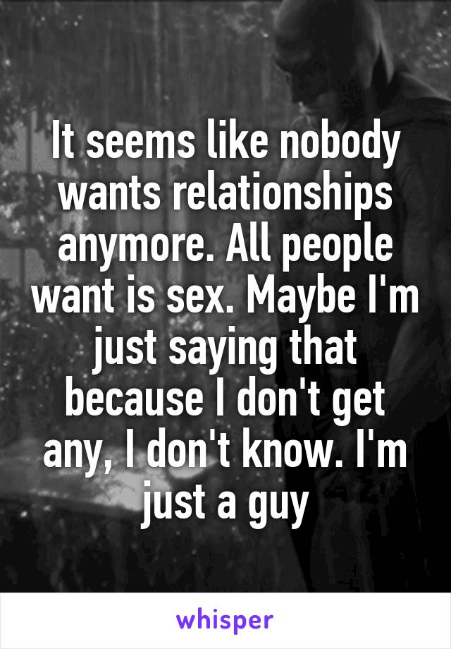 It seems like nobody wants relationships anymore. All people want is sex. Maybe I'm just saying that because I don't get any, I don't know. I'm just a guy