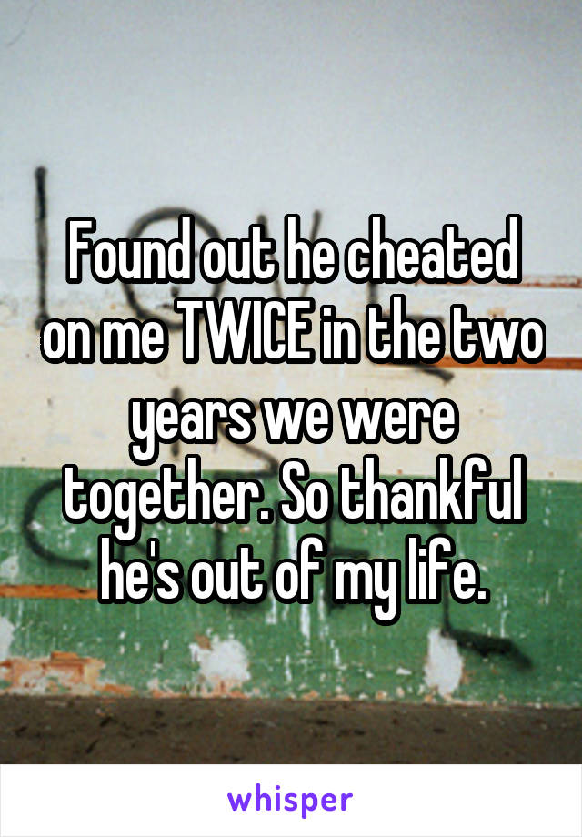 Found out he cheated on me TWICE in the two years we were together. So thankful he's out of my life.