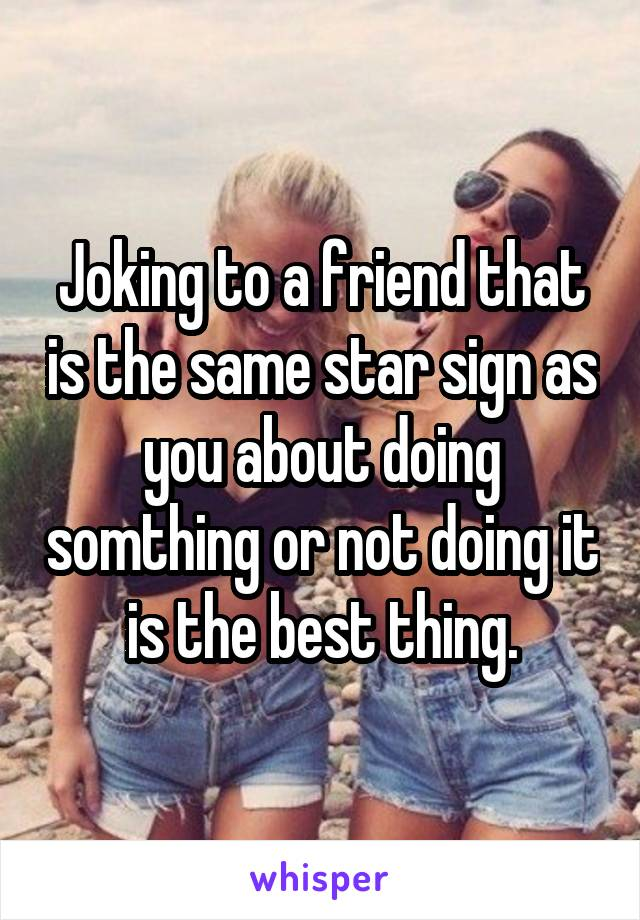 Joking to a friend that is the same star sign as you about doing somthing or not doing it is the best thing.