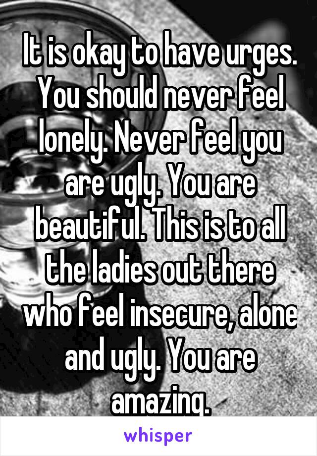 It is okay to have urges. You should never feel lonely. Never feel you are ugly. You are beautiful. This is to all the ladies out there who feel insecure, alone and ugly. You are amazing.