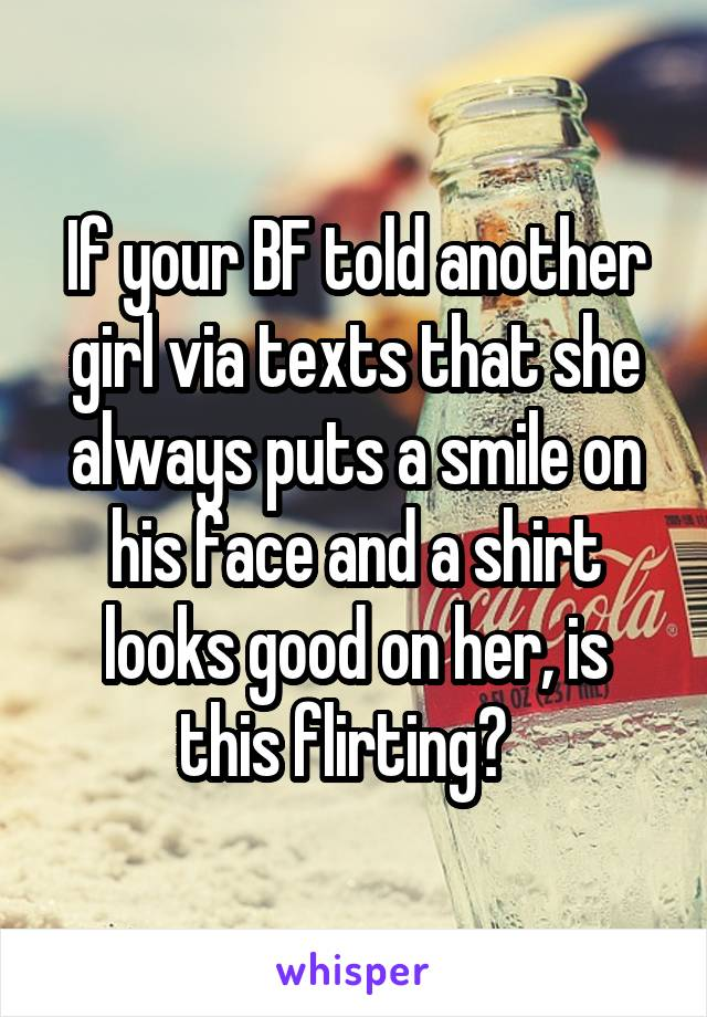 If your BF told another girl via texts that she always puts a smile on his face and a shirt looks good on her, is this flirting?