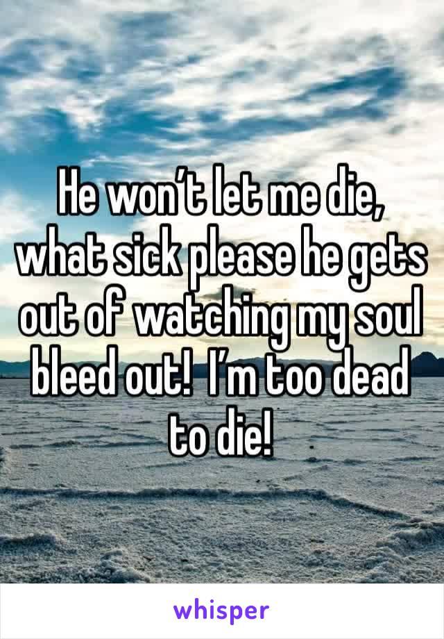 He won't let me die, what sick please he gets out of watching my soul bleed out!  I'm too dead to die!