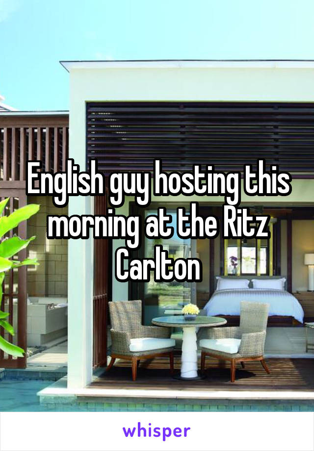 English guy hosting this morning at the Ritz Carlton