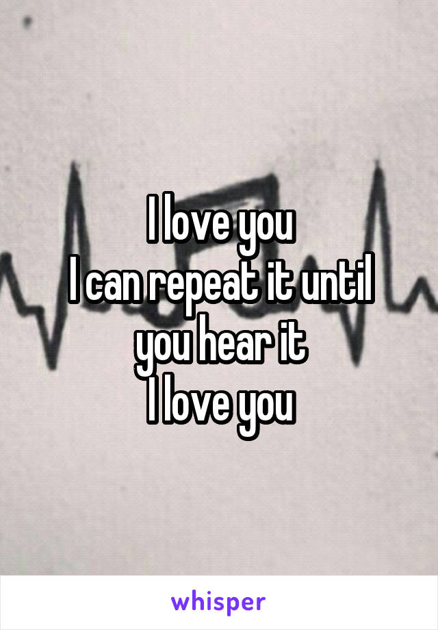 I love you I can repeat it until you hear it I love you