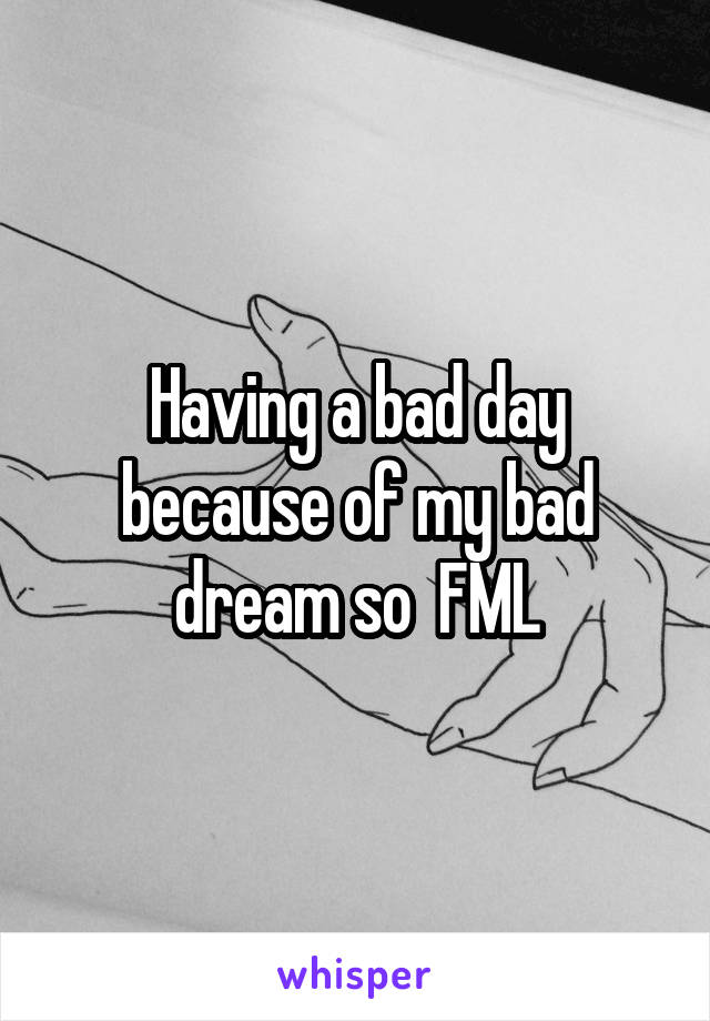 Having a bad day because of my bad dream so  FML