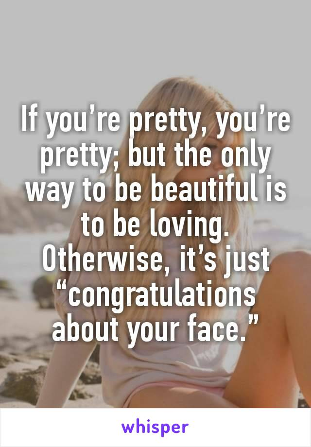 """If you're pretty, you're pretty; but the only way to be beautiful is to be loving. Otherwise, it's just """"congratulations about your face."""""""