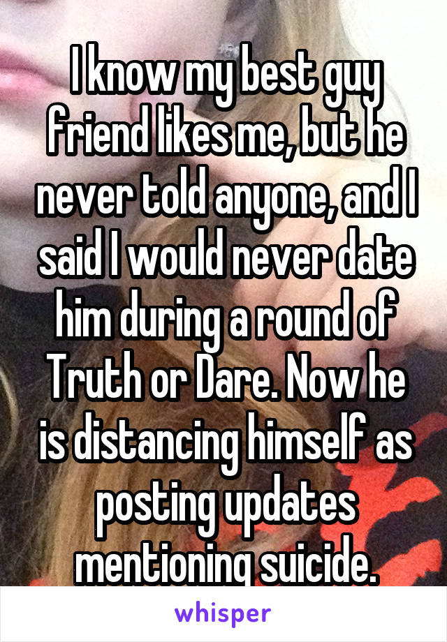 I know my best guy friend likes me, but he never told anyone, and I said I would never date him during a round of Truth or Dare. Now he is distancing himself as posting updates mentioning suicide.
