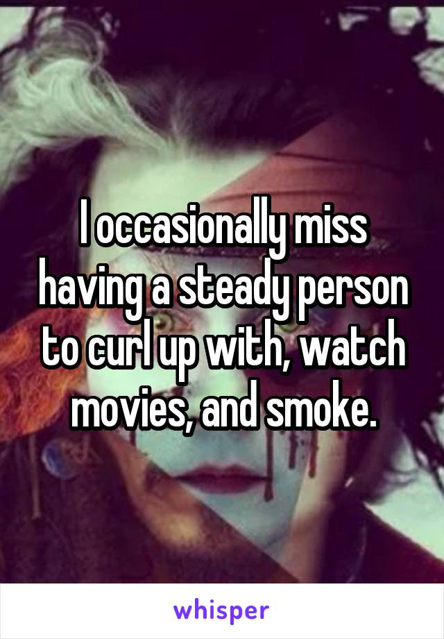 I occasionally miss having a steady person to curl up with, watch movies, and smoke.