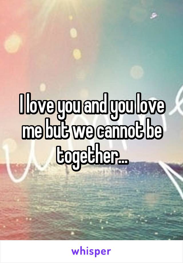 I love you and you love me but we cannot be together...