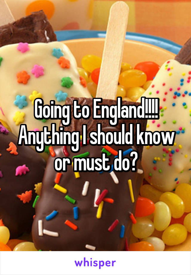 Going to England!!!! Anything I should know or must do?