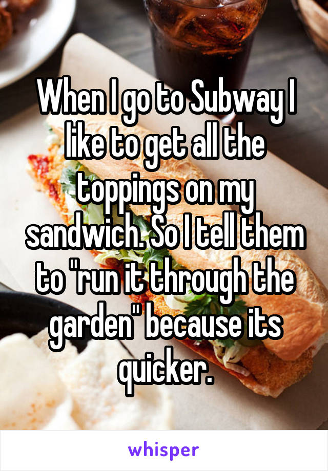 """When I go to Subway I like to get all the toppings on my sandwich. So I tell them to """"run it through the garden"""" because its quicker."""