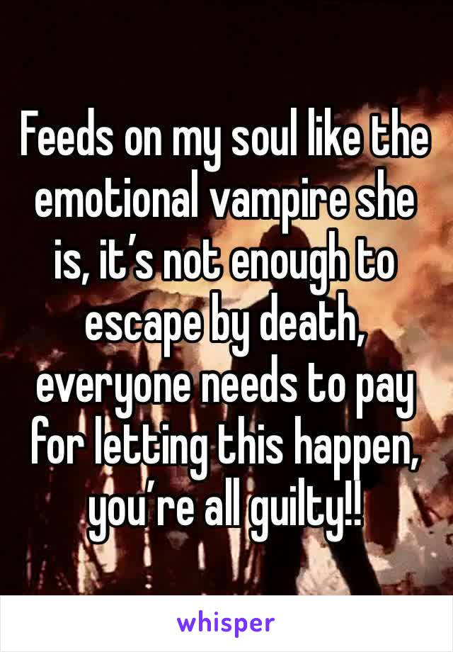Feeds on my soul like the emotional vampire she is, it's not enough to escape by death, everyone needs to pay for letting this happen, you're all guilty!!
