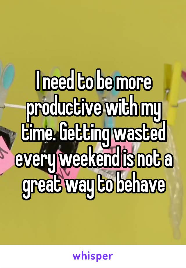I need to be more productive with my time. Getting wasted every weekend is not a great way to behave