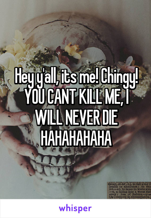 Hey y'all, its me! Chingy! YOU CANT KILL ME, I WILL NEVER DIE HAHAHAHAHA