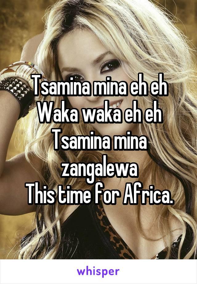 Tsamina mina eh eh Waka waka eh eh Tsamina mina zangalewa This time for Africa.