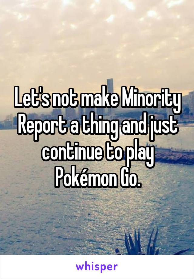 Let's not make Minority Report a thing and just continue to play Pokémon Go.