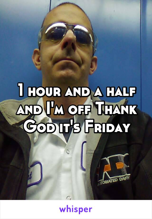 1 hour and a half and I'm off Thank God it's Friday