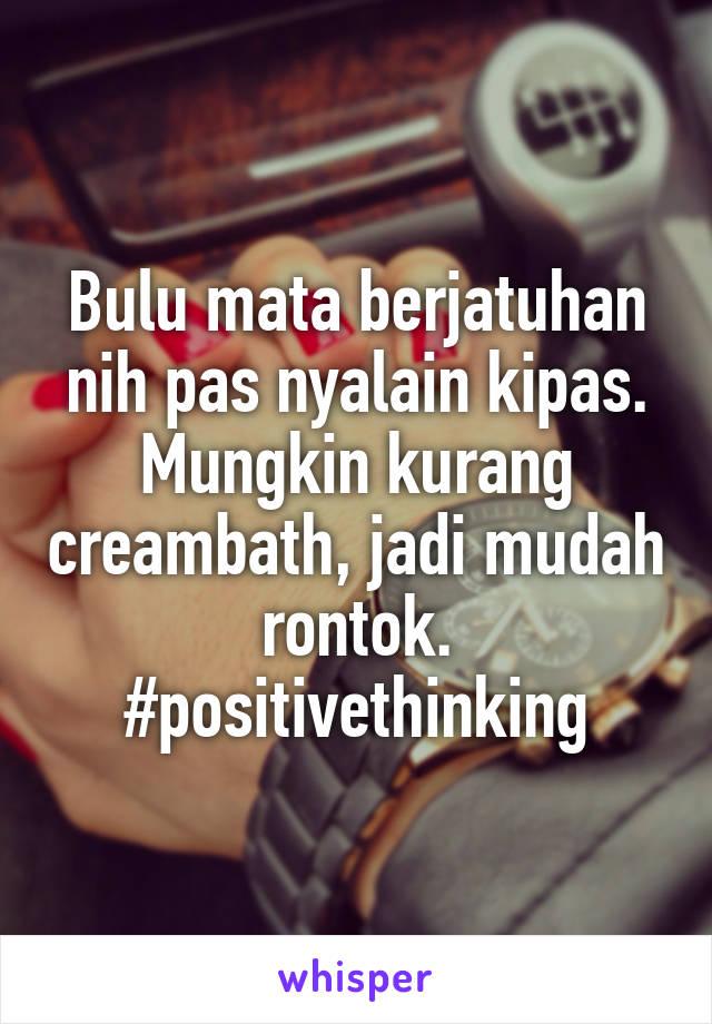Bulu mata berjatuhan nih pas nyalain kipas. Mungkin kurang creambath, jadi mudah rontok. #positivethinking