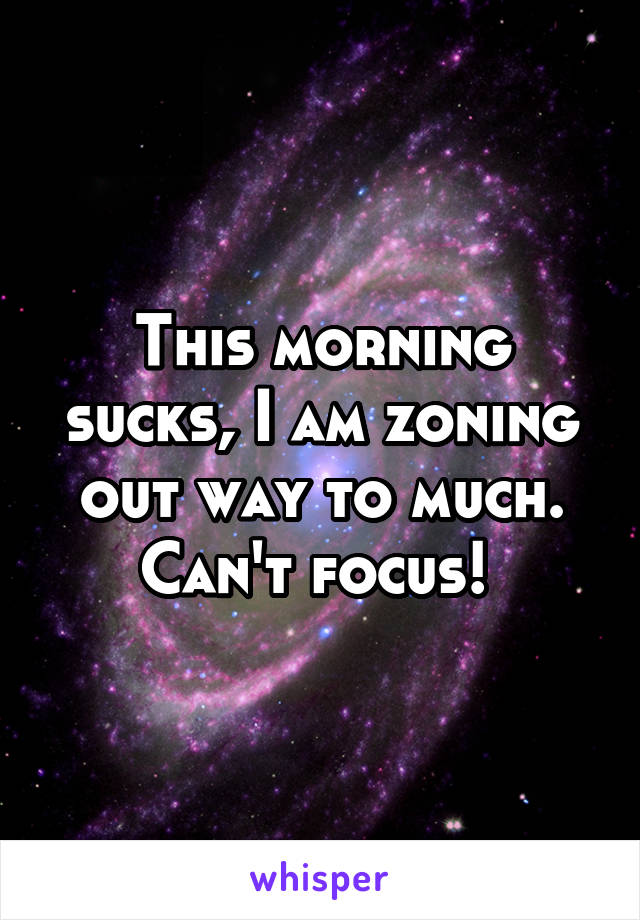 This morning sucks, I am zoning out way to much. Can't focus!