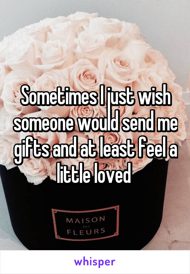 Sometimes I just wish someone would send me gifts and at least feel a little loved